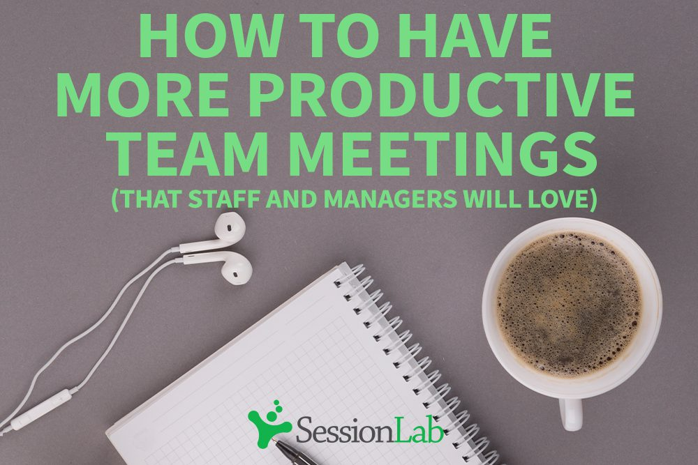 How to have a more productive team meeting (that staff and managers will love)